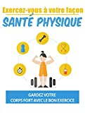 exercez-vous à votre façon, santé physique: gardez votre corps fort avec le bon exercice