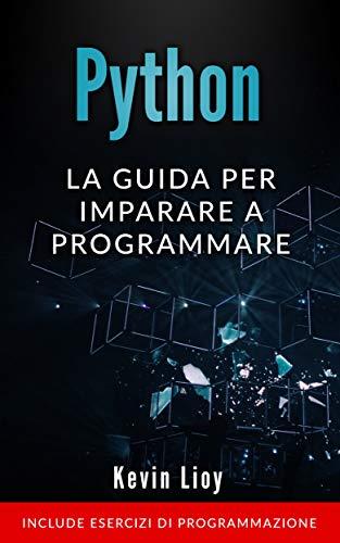Python: La guida per imparare a programmare. Include esercizi di programmazione. (Programmazione per Principianti Vol. 1)