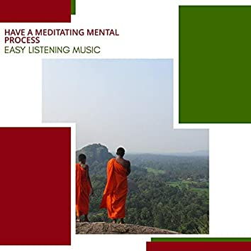 Have A Meditating Mental Process - Easy Listening Music
