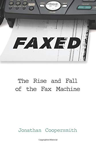 Faxed: The Rise and Fall of the Fax Machine (Johns Hopkins Studies in the History of Technology)