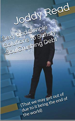 Sexy and Simple Solutions to Satisfy SoulCrushing Debt: (That we may get out of due to it being the end of the world) (English Edition)