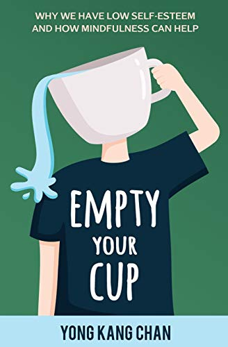 Empty Your Cup: Why We Have Low Self-Esteem and How Mindfulness Can Help (Self-Compassion) (Volume 1)