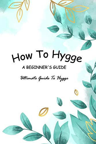 How To Hygge - A Beginner's Guide: Ultimate Guide To Hygge: Hygge Guide Book For Dummies