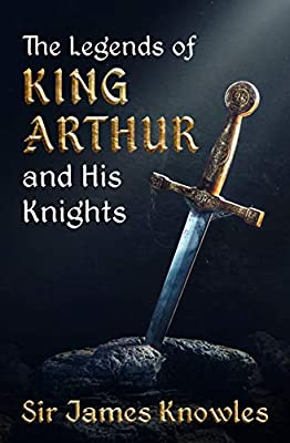 The Legends Of King Arthur And His Knights by James Knowles (illustrated edition)