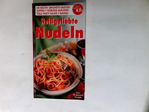 Heißgeliebte Nudeln die besten Spaghetti-Saucen - Suppen - würzige Aufläufe - tolle Party-Salate - Ravioli ; über 90 getestete Rezepte