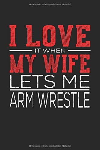 Notizbuch I Love It When My Wife Lets Me Arm Wrestle: Lustiges Notizbuch und Notizheft mit 120 Seiten Din A5 Geschenk Idee für Armwrestling und Arm drücken Fans