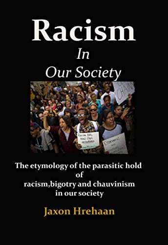 Racism In Our Society: The etymology of the parasitic hold of racism, bigotry and chauvinism in our society (English Edition)