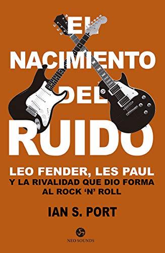 El nacimiento del ruido: Leo Fender, Les Paul y la rivalidad que dio forma al Rock `n´ Roll (Neo-Sounds)