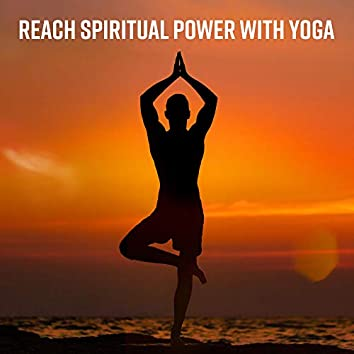 Reach Spiritual Power with Yoga: Meditation New Age Music for Inner Healing, Deep Relaxation, Stress Reduction