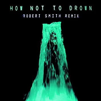How Not To Drown (feat. Robert Smith) (Robert Smith Remix)