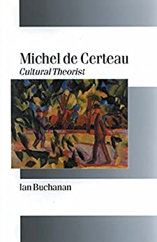 Michel de Certeau: Cultural Theorist (Published in association with Theory, Culture & Society) by [Ian Buchanan]