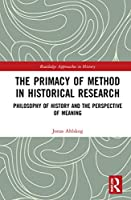 The Primacy of Method in Historical Research: Philosophy of History and the Perspective of Meaning (Routledge Approaches to History)