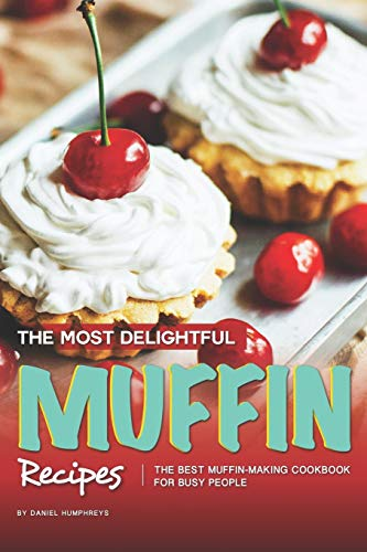 The Most Delightful Muffin Recipes: The Best Muffin-Making Cookbook for Busy People