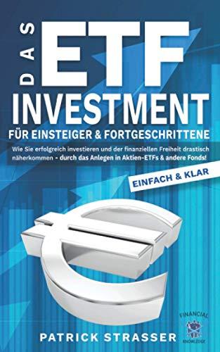 DAS ETF INVESTMENT - Für Einsteiger & Fortgeschrittene: Wie Sie erfolgreich investieren & der finanziellen Freiheit drastisch näherkommen durch das Anlegen in Aktien-ETFs & andere Fonds!