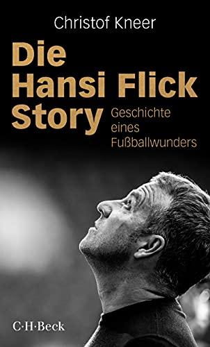 Die Hansi Flick Story: Geschichte eines Fußballwunders (Beck Paperback 6443)