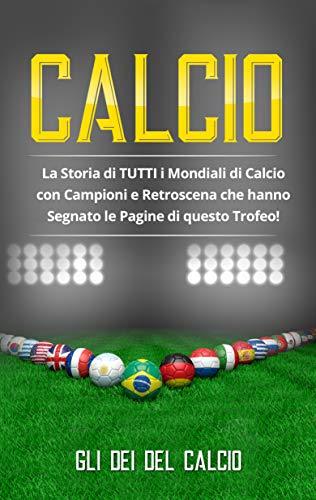 CALCIO: La Storia di TUTTI i Mondiali di Calcio con Campioni e Retroscena che hanno Segnato le Pagine di questo Trofeo!