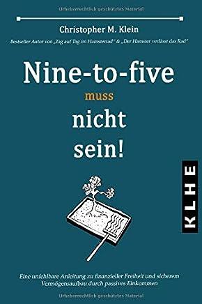 Nine-to-five muss nicht sein!: Eine unfehlbare Anleitung zu finanzieller Freiheit und sicherem Verm�gensaufbau durch passives Einkommen