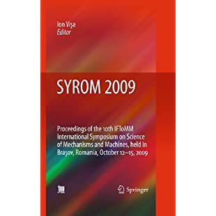 SYROM 2009 Proceedings of the 10th IFToMM International Symposium on Science of Mechanisms and Machines, held in Brasov, Romania, october 12-15, 2009