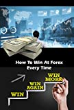 How To Win At Forex Every Time: Guide to Winning Forex Trading (English Edition)