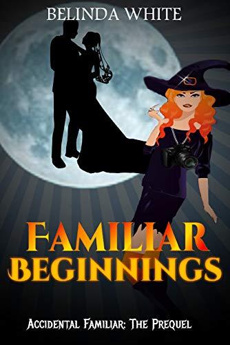Familiar Beginnings: Accidental Familiar: The Prequel by [Belinda White]