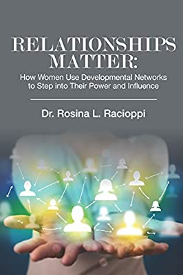 RELATIONSHIPS MATTER: How Women Use Developmental Networks to Step into Their Power and Influence