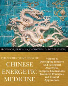 The Secret Teachings of Chinese Energetic Medicine Volume 3: Developing Intuitive and Perceptual Awareness, Energetic Foundations, Treatment Principles, and Clinical Applications