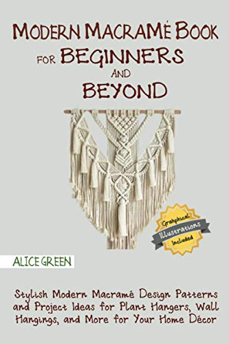 Modern Macramé Book for Beginners and Beyond: Stylish Modern Macramé Design Patterns and Project Ideas for Plant Hangers, Wall Hangings, and More for Your Home Décor…With Illustrations