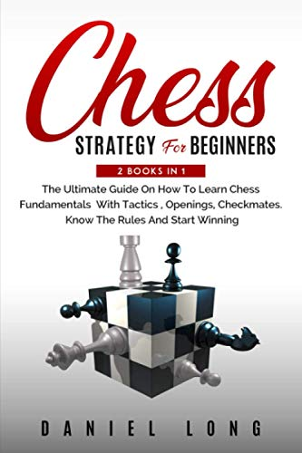 Compare Textbook Prices for Chess Strategy For Beginners: 2 BOOKS IN 1 The Ultimate Guide On How To Learn Chess Fundamentals With Tactics, Openings, Checkmates. Know The Rules And Start Winning  ISBN 9798719994284 by Long, Daniel