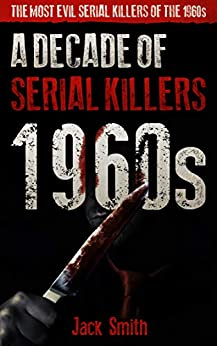 1960s - A Decade of Serial Killers: The Most Evil Serial Killers of the 1960s (American Serial Killer Antology by Decade Book 5) by [Jack Smith]