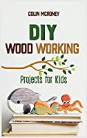 DIY Woodworking Projects for Kids: A Beginners guide for Smart Kids to Learn all secrets about Woodworking and Carving safely. Amazing DIY Project Ideas