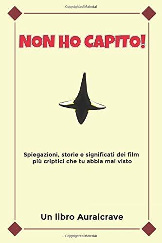 Non Ho Capito!: Spiegazioni, storie e significati dei film più criptici che tu abbia mai visto
