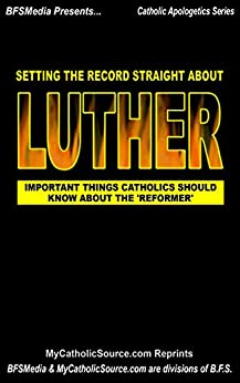 Setting The Record Straight About Luther: Important Things Catholics Should Know About The 'Reformer' (Catholic Apologetics Series Book 1) by [MyCatholicSource  Article Reprints]