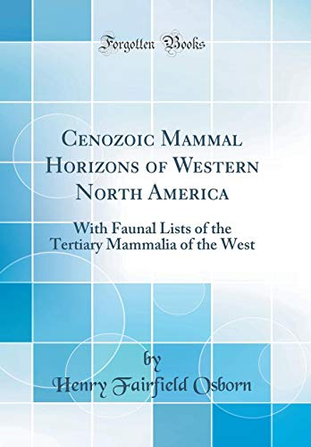 Cenozoic Mammal Horizons of Western North America: With Faunal Lists of the Tertiary Mammalia of the West (Classic Reprint)