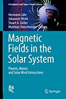Magnetic Fields in the Solar System: Planets, Moons and Solar Wind Interactions (Astrophysics and Space Science Library (448))