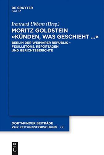 """Moritz Goldstein \""""Künden, was geschieht...\"""": Berlin der Weimarer Republik - Feuilletons, Reportagen und Gerichtsberichte (Dortmunder Beiträge zur Zeitungsforschung 66)"""