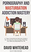 Pornography and Masturbation Addiction Mastery: A 7 Step Comprehensive Recovery Guide to Re-Focusing Your Sexual Energy, Retaining Your Seed and Rebuilding Your Life