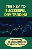 The Key To Successful Day Trading: Discovering The Essential Skills Of Master Traders: Day Trading Tips For Beginners (English Edition)