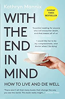 With the End in Mind: Dying, Death and Wisdom in an Age of Denial by [Kathryn Mannix]