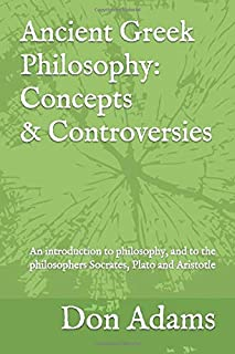 Ancient Greek Philosophy: Concepts and Controversies: An introduction to philosophy, and especially to the philosophers Socrates, Plato and Aristotle