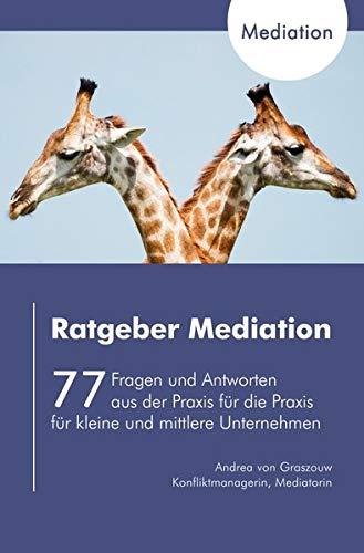 Ratgeber Mediation: 77 Fragen und Antworten aus der Praxis für die Praxis für kleine und mittlere Unternehmen