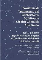 Possibilità di Trattamento del Glioblastoma Multiforme e di altri Gliomi di Alto Grado: Ben A. Williams Sopravvissuto alla diagnosi di Glioblastoma dal 30 Marzo 1995