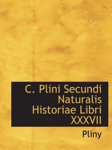C. Plini Secundi Naturalis Historiae Libri XXXVII