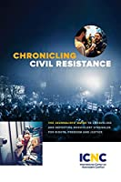 Chronicling Civil Resistance: The Journalists' Guide to Unraveling and Reporting Nonviolent Struggles for Rights, Freedom and Justice