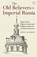 The Old Believers in Imperial Russia: Oppression, Opportunism and Religious Identity in Tsarist Moscow (Library of Modern Russia)
