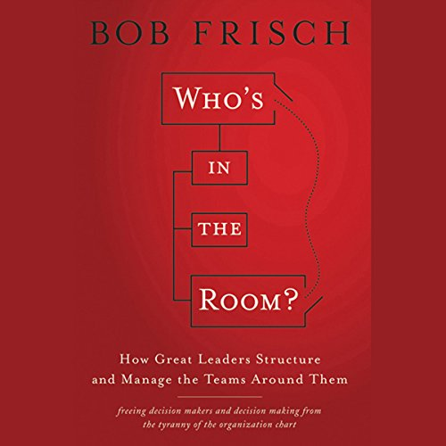 Who's in the Room?: How Great Leaders Structure and Manage the Teams Around Them audiobook cover art
