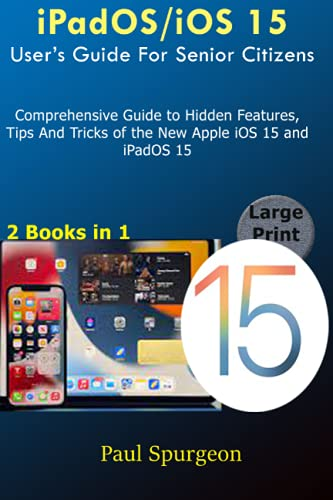 iPadOS/iOS 15 User's Guide For Senior Citizens: Comprehensive Guide to Hidden Features, Tips And...