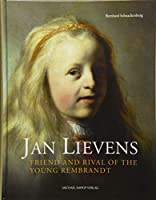 Jan Lievens: Friend and Rival of the Young Rembrandt: With a Catalogue Raisonne of His Early Leiden Work 1623-1632