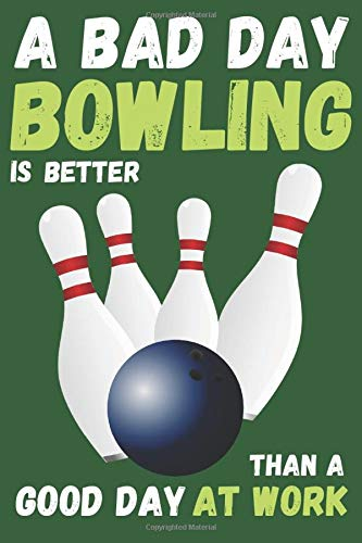 A BAD DAY BOWLING IS BETTER THAN A GOOD DAY AT WORK: BLANK LINED NOTEBOOK. JOURNAL. PERSONAL DIARY. ORIGINAL GIFT. BIRTHDAY PRESENT.