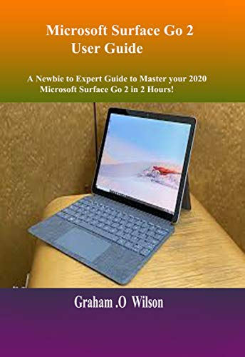 Microsoft Surface Go 2 User Guide: A Newbie to Expert Guide to Master your 2020 Microsoft Surface Go 2 in 2 Hours! (English Edition)