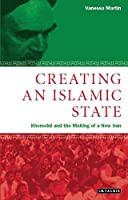 Creating an Islamic State: Khomeini and the Making of a New Iran (Library of Modern Middle East Studies 24)